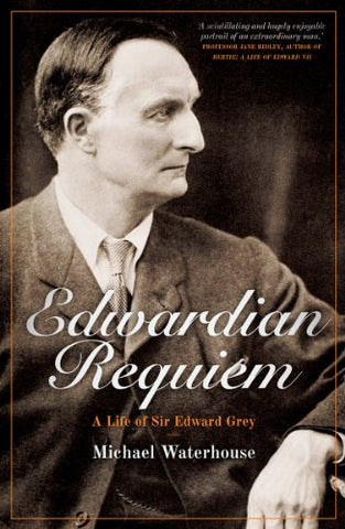 Edwardian Requiem: A Life Of Sir Edward Grey