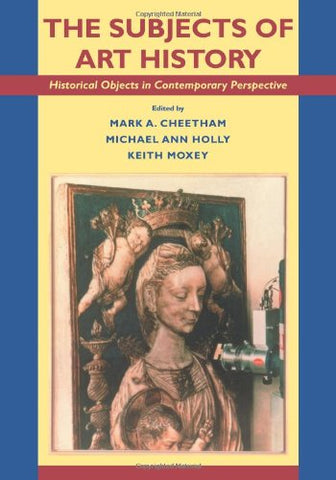 The Subjects Of Art History: Historical Objects In Contemporary Perspective (Cambridge Studies In New Art History And Criticism)