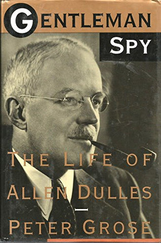 Gentleman Spy: The Life Of Allen Dulles