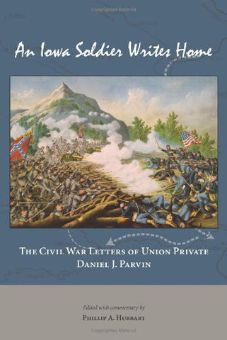 An Iowa Soldier Writes Home: The Civil War Letters Of Union Private Daniel J. Parvin