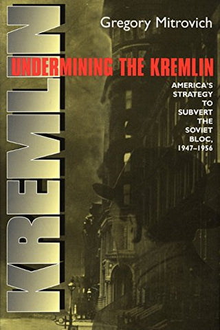 Undermining The Kremlin: America'S Strategy To Subvert The Soviet Bloc, 19471956 (Cornell Studies In Security Affairs)