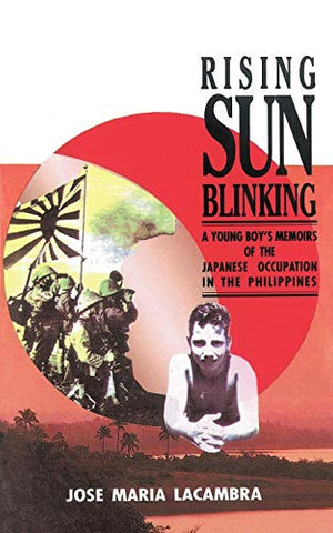 Rising Sun Blinking: A Young Boy'S Memoirs Of The Japanese Occupation Of The Philippines