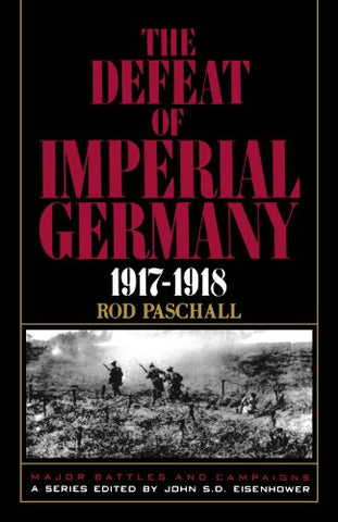 The Defeat Of Imperial Germany, 1917-1918 (Major Battles & Campaigns)