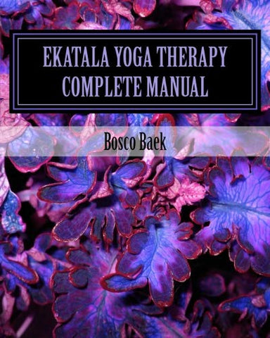 Ekatala Yoga Therapy Complete Manual: Ekatala Yoga Therapy Complete Manual For Professional Yoga Therapists