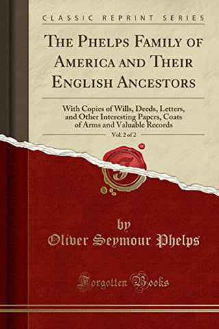 The Phelps Family Of America And Their English Ancestors, Vol. 2 Of 2: With Copies Of Wills, Deeds, Letters, And Other Interesting Papers, Coats Of Arms And Valuable Records (Classic Reprint)
