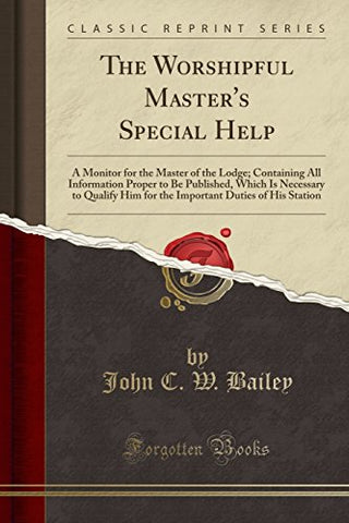 The Worshipful Master'S Special Help: A Monitor For The Master Of The Lodge; Containing All Information Proper To Be Published, Which Is Necessary To ... Duties Of His Station (Classic Reprint)