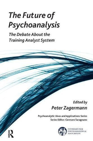 The Future Of Psychoanalysis: The Debate About The Training Analyst System (The International Psychoanalytical Association Psychoanalytic Ideas And Applications Series)