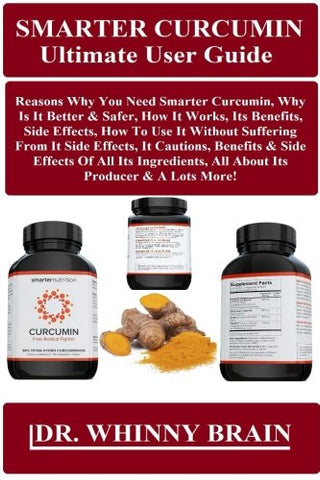 Smarter Curcumin Ultimate User Guide: Reasons Why You Need Smarter Curcumin, Why Is It Better & Safer, How It Works, Its Benefits, Side Effects, How ... Its Ingredients, All About Its Producer...