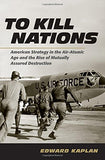 To Kill Nations: American Strategy In The Air-Atomic Age And The Rise Of Mutually Assured Destruction
