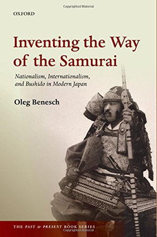 Inventing The Way Of The Samurai: Nationalism, Internationalism, And Bushido In Modern Japan (The Past And Present Book Series)