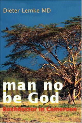Man No Be God: Bushdoctor In Cameroon