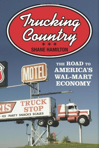 Trucking Country: The Road To America'S Wal-Mart Economy (Politics And Society In Modern America)