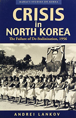 Crisis In North Korea: The Failure Of De-Stalinization, 1956 (Hawaii Studies On Korea)