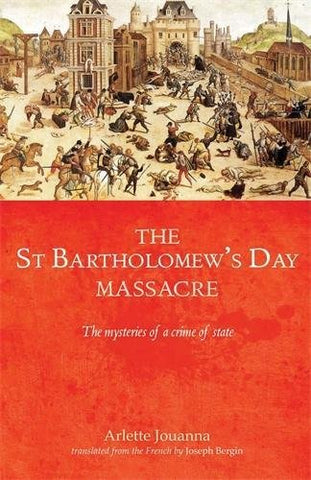 The Saint Bartholomew'S Day Massacre: The Mysteries Of A Crime Of State