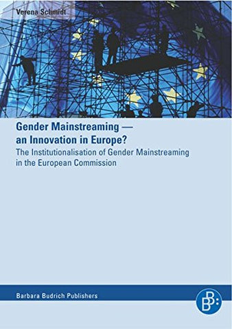 Gender Mainstreaming - An Innovation In Europe?: The Institutionalisation Of Gender Mainstreaming In The European Commission