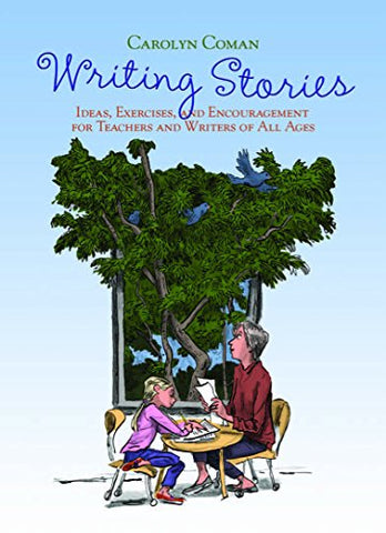 Writing Stories: Ideas, Exercises, And Encouragement For Teachers And Writers Of All Ages