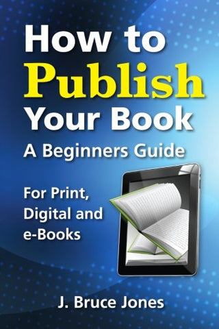 How To Publish Your Book: A Beginners Guide For Print, Digital And E-Books