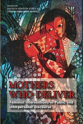 Mothers Who Deliver: Feminist Interventions In Public And Interpersonal Discourse (Suny Series In Feminist Criticism And Theory)
