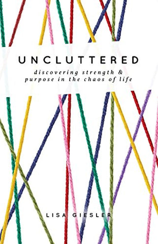 Uncluttered: Discovering Strength And Purpose In The Chaos Of Life