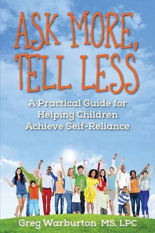 Ask More, Tell Less: A Practical Guide For Helping Children Achieve Self-Reliance