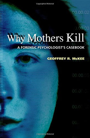 Why Mothers Kill: A Forensic Psychologist'S Casebook