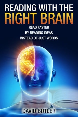 Reading With The Right Brain: Read Faster By Reading Ideas Instead Of Just Words