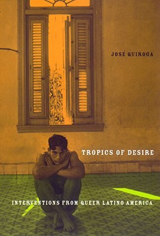 Tropics Of Desire: Interventions From Queer Latino America (Sexual Cultures)