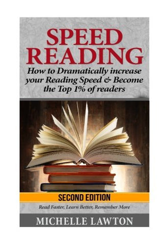 Speed Reading: How To Dramatically Increase Your Reading Speed & Become The Top 1% Of Readers - Read Faster, Learn Better, Remember More