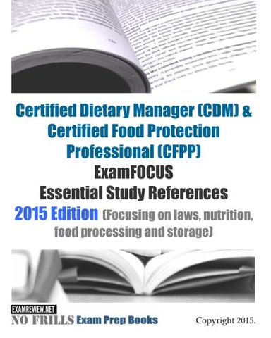Certified Dietary Manager (Cdm) & Certified Food Protection Professional (Cfpp) Examfocus Essential Study References: 2015 Edition (Focusing On Laws, ... And Storage) (No Frills Exam Prep Books)