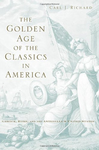 The Golden Age Of The Classics In America: Greece, Rome, And The Antebellum United States