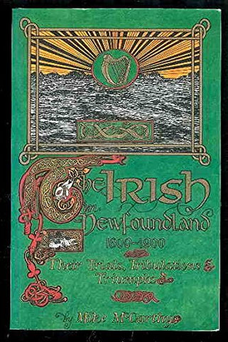 The Irish In Newfoundland, 1600-1900: Their Trials, Tribulations And Triumphs