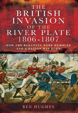 The British Invasion Of The River Plate 1806-1807: How The Redcoats Were Humbled And A Nation Was Born