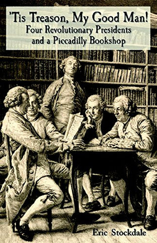 'Tis Treason, My Good Man!: Four Revolutionary Presidents And A Piccadilly Bookshop