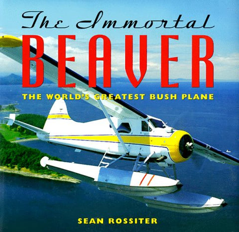 The Immortal Beaver: The World'S Greatest Bush Plane