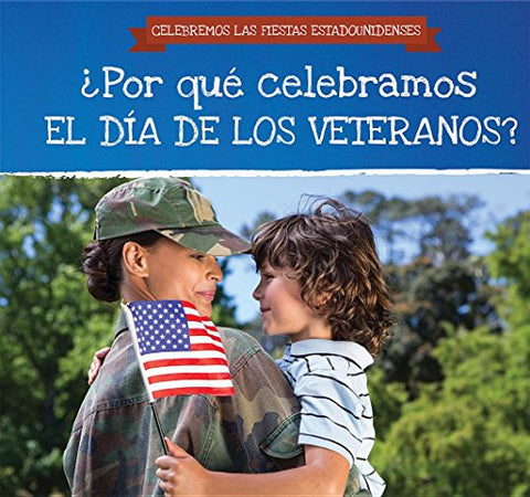 Por Qu Celebramos El Da De Los Veteranos? / Why Do We Celebrate Veterans Day? (Celebremos Las Fiestas Estadounidenses / Celebrating U.S. Holidays) (Spanish Edition)