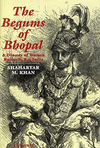 The Begums Of Bhopal: A History Of The Princely State Of Bhopal