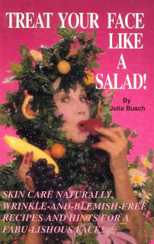 Treat Your Face Like A Salad!: Skin Care Naturally, Wrinkle-And-Blemish-Free Recipes And Gourmet Hints For A Fabu-Lishous Face