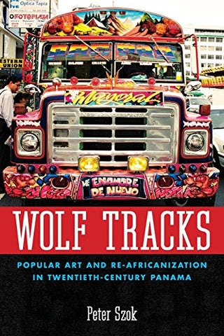 Wolf Tracks: Popular Art And Re-Africanization In Twentieth-Century Panama (Caribbean Studies Series)