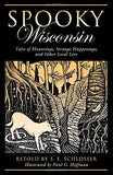 Spooky Wisconsin: Tales Of Hauntings, Strange Happenings, And Other Local Lore