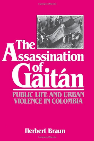 The Assassination Of Gaitan: Public Life And Urban Violence In Colombia