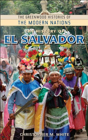 The History Of El Salvador (The Greenwood Histories Of The Modern Nations)