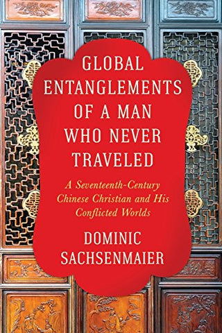 Global Entanglements Of A Man Who Never Traveled: A Seventeenth-Century Chinese Christian And His Conflicted Worlds (Columbia Studies In International And Global History)