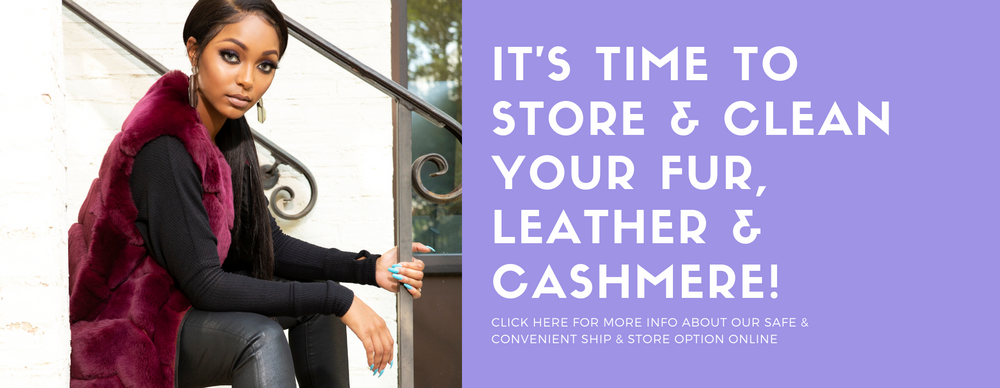 slider It's time to store & clean your fur, leather & cashmere! Click here for more info on our safe & convenient Ship & Store option online
