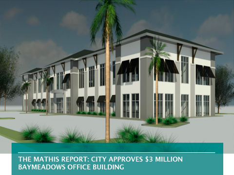 THE MATHIS REPORT: CITY APPROVES $3 MILLION BAYMEADOWS OFFICE BUILDING