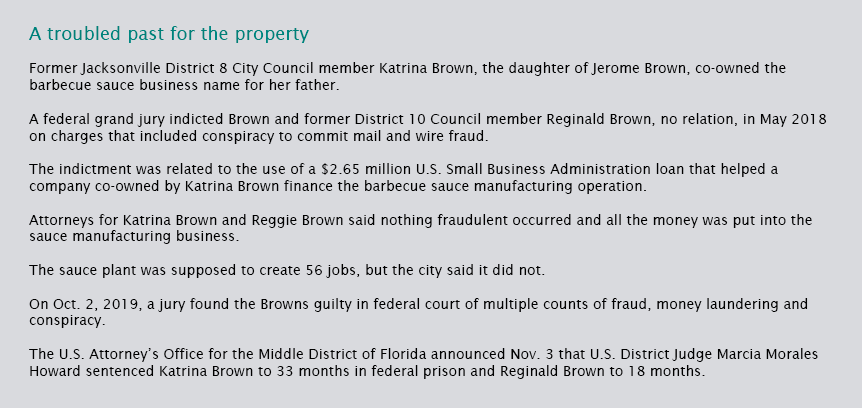 Former Jacksonville District 8 City Council member Katrina Brown, the daughter of Jerome Brown, co-owned the barbecue sauce business name for her father.  A federal grand jury indicted Brown and former District 10 Council member Reginald Brown, no relation, in May 2018 on charges that included conspiracy to commit mail and wire fraud.  The indictment was related to the use of a $2.65 million U.S. Small Business Administration loan that helped a company co-owned by Katrina Brown finance the barbecue sauce manufacturing operation.  Attorneys for Katrina Brown and Reggie Brown said nothing fraudulent occurred and all the money was put into the sauce manufacturing business.  The sauce plant was supposed to create 56 jobs, but the city said it did not.  On Oct. 2, 2019, a jury found the Browns guilty in federal court of multiple counts of fraud, money laundering and conspiracy.  The U.S. Attorney's Office for the Middle District of Florida announced Nov. 3 that U.S. District Judge Marcia Morales Howard sentenced Katrina Brown to 33 months in federal prison and Reginald Brown to 18 months.
