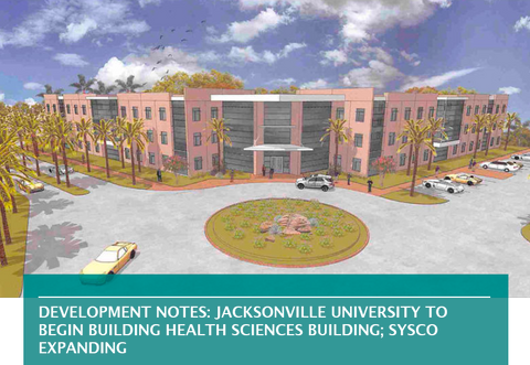 DEVELOPMENT NOTES: JACKSONVILLE UNIVERSITY TO BEGIN BUILDING HEALTH SCIENCES BUILDING; SYSCO EXPANDING