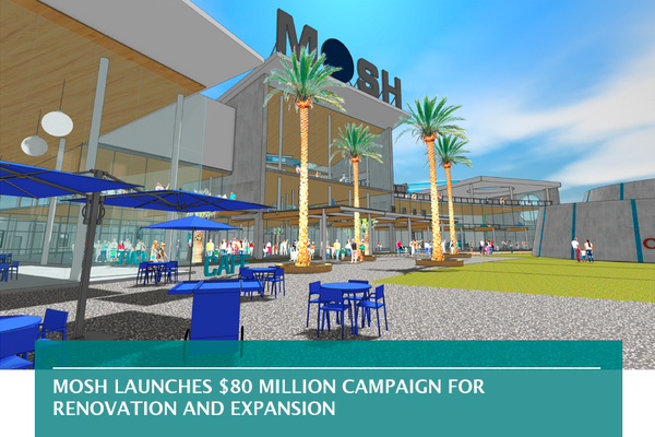 MOSH LAUNCHES $80 MILLION CAMPAIGN FOR RENOVATION AND EXPANSION