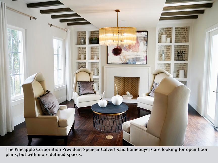 The Pineapple Corporation President Spencer Calvert said homebuyers are looking for open floor plans, but with more defined spaces.