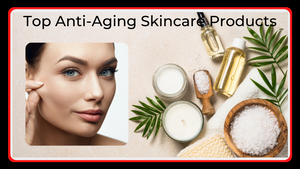 Top 5 Anti-Aging Skincare Products