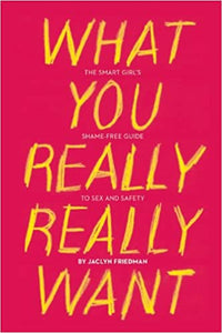 What You Really Want: The Smart Girl's Shame-Free Guide to Sex and Safety